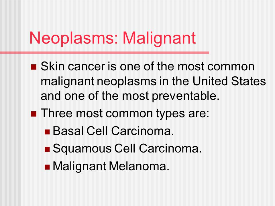 Neoplasms: Malignant Skin cancer is one of the most common malignant neoplasms in the United States and one of the most preventable. Three most common