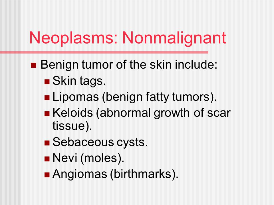 Neoplasms: Nonmalignant Benign tumor of the skin include: Skin tags. Lipomas (benign fatty tumors). Keloids (abnormal growth of scar tissue). Sebaceou