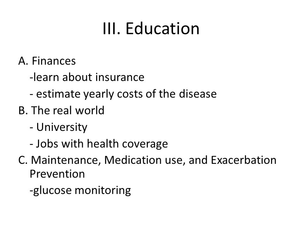 III. Education A. Finances -learn about insurance - estimate yearly costs of the disease B. The real world - University - Jobs with health coverage C.