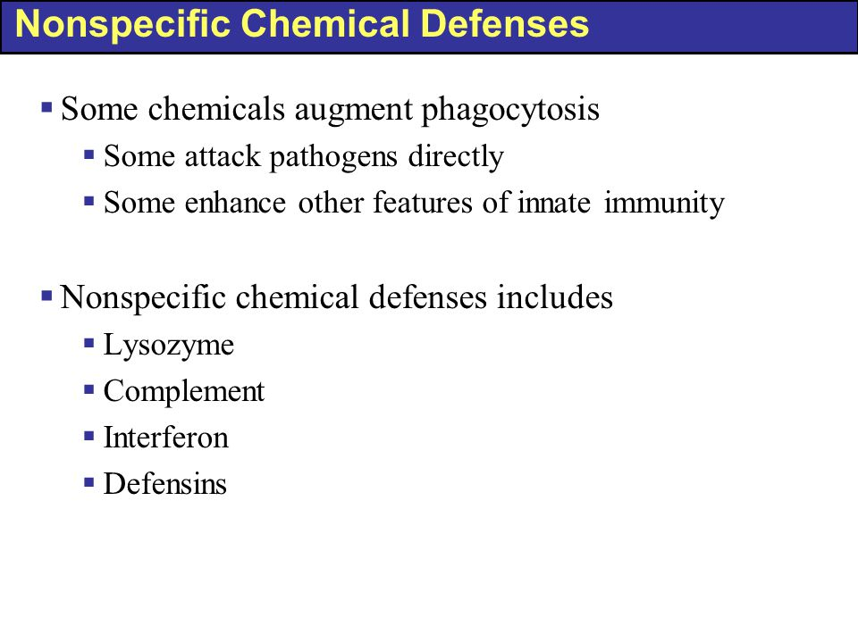 Nonspecific Chemical Defenses  Some chemicals augment phagocytosis  Some attack pathogens directly  Some enhance other features of innate immunity
