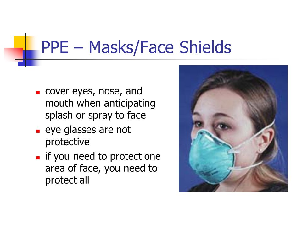 PPE – Masks/Face Shields cover eyes, nose, and mouth when anticipating splash or spray to face eye glasses are not protective if you need to protect o