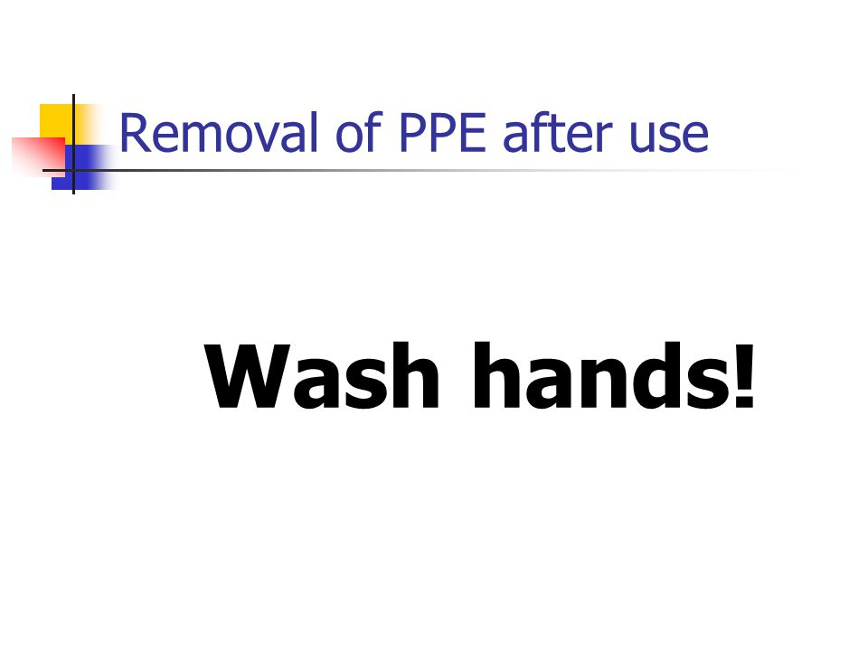 Removal of PPE after use Wash hands!