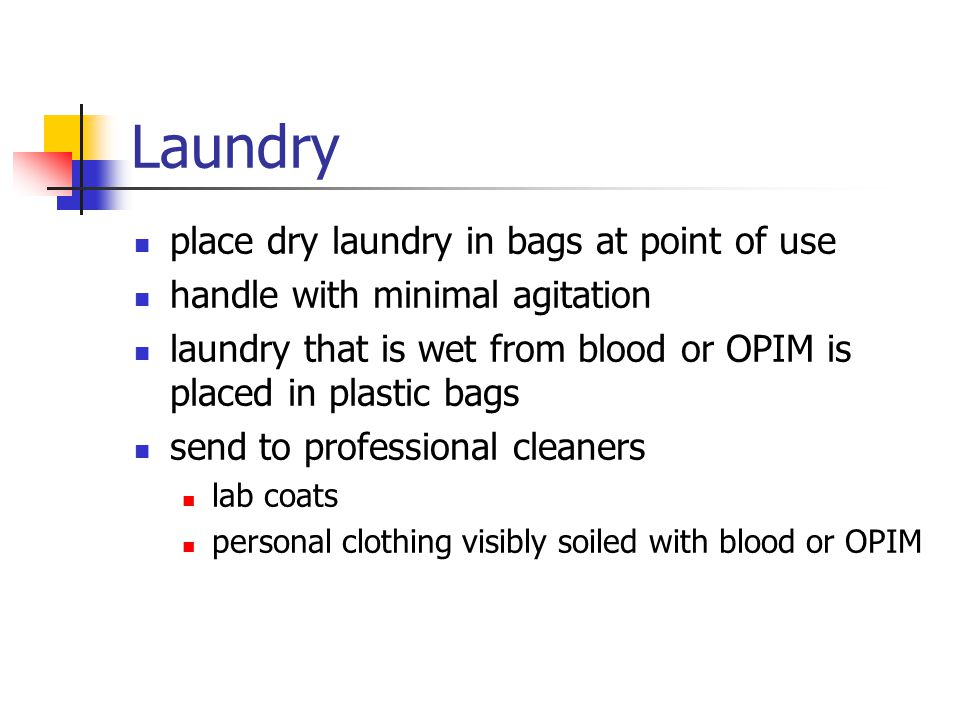 Laundry place dry laundry in bags at point of use handle with minimal agitation laundry that is wet from blood or OPIM is placed in plastic bags send