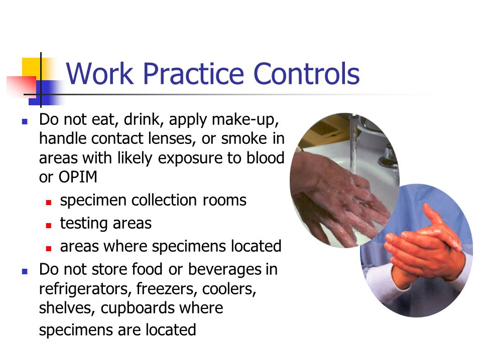 Work Practice Controls Do not eat, drink, apply make-up, handle contact lenses, or smoke in areas with likely exposure to blood or OPIM specimen colle