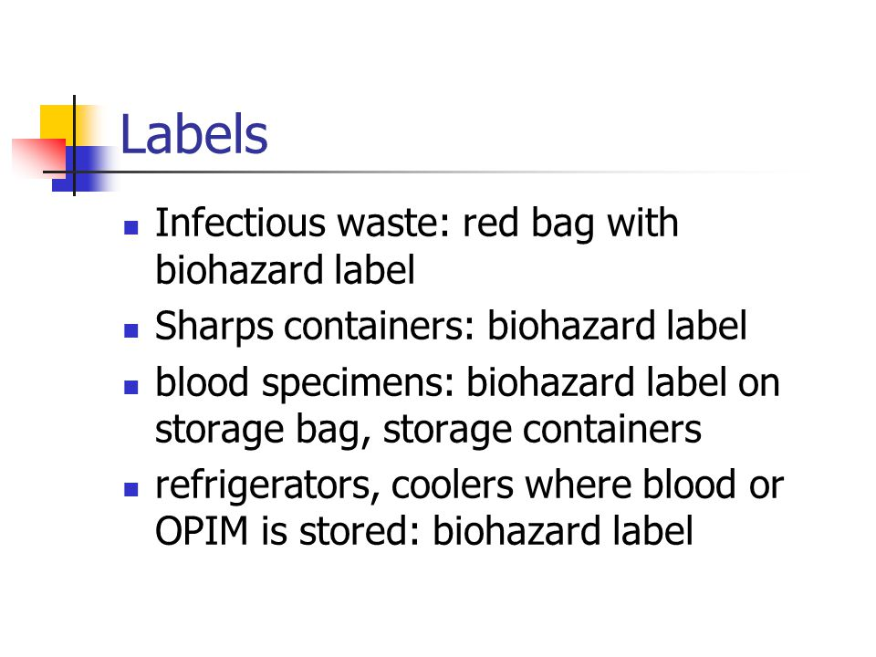 Labels Infectious waste: red bag with biohazard label Sharps containers: biohazard label blood specimens: biohazard label on storage bag, storage cont