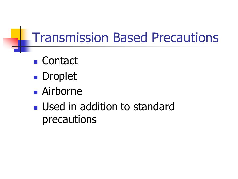 Transmission Based Precautions Contact Droplet Airborne Used in addition to standard precautions