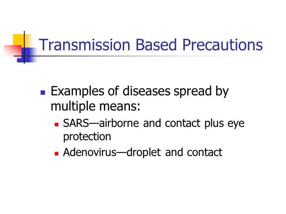 Transmission Based Precautions Examples of diseases spread by multiple means: SARS—airborne and contact plus eye protection Adenovirus—droplet and con
