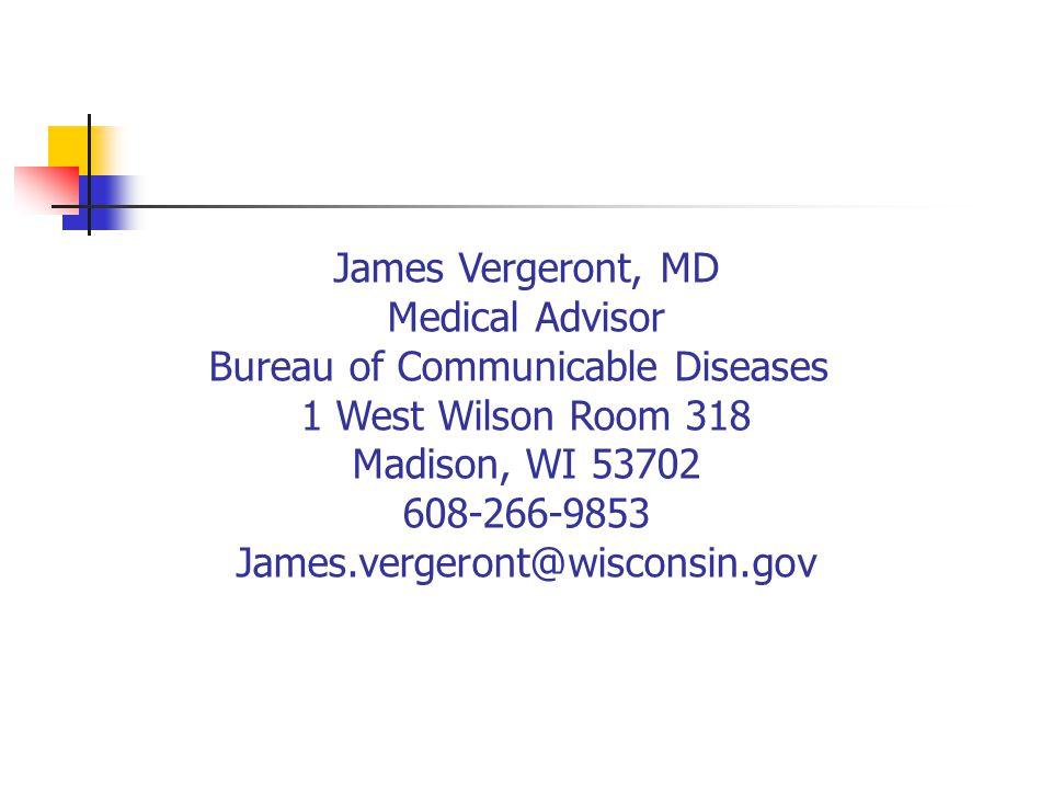 James Vergeront, MD Medical Advisor Bureau of Communicable Diseases 1 West Wilson Room 318 Madison, WI 53702 608-266-9853 James.vergeront@wisconsin.go