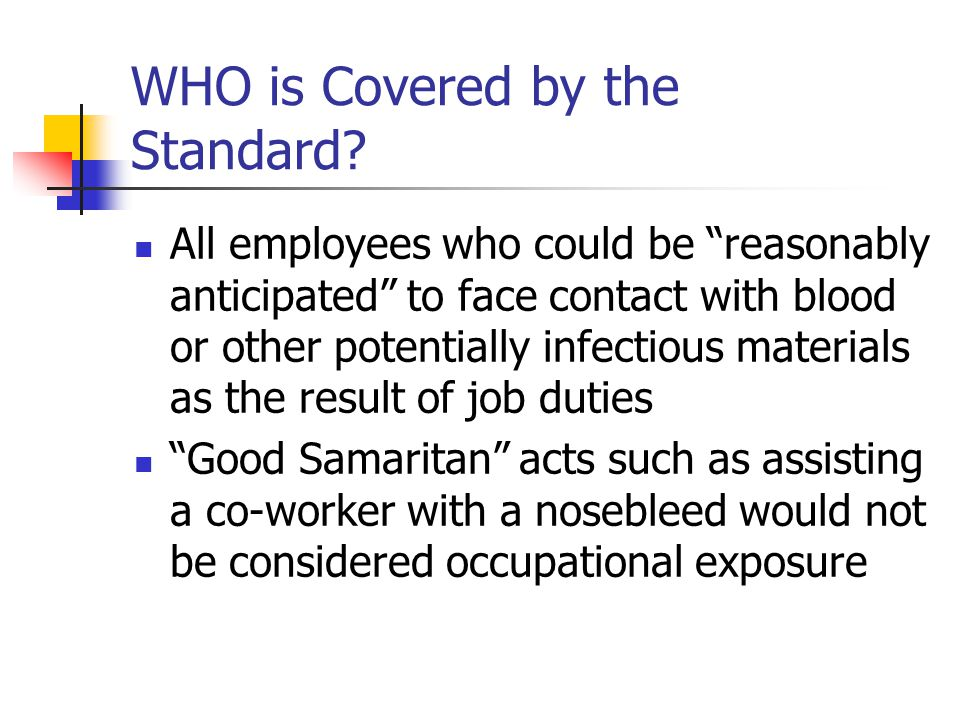 """WHO is Covered by the Standard? All employees who could be """"reasonably anticipated"""" to face contact with blood or other potentially infectious materia"""