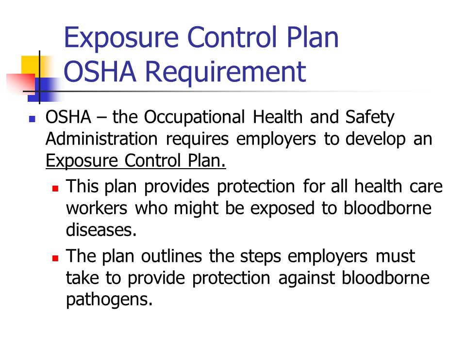 Exposure Control Plan OSHA Requirement OSHA – the Occupational Health and Safety Administration requires employers to develop an Exposure Control Plan