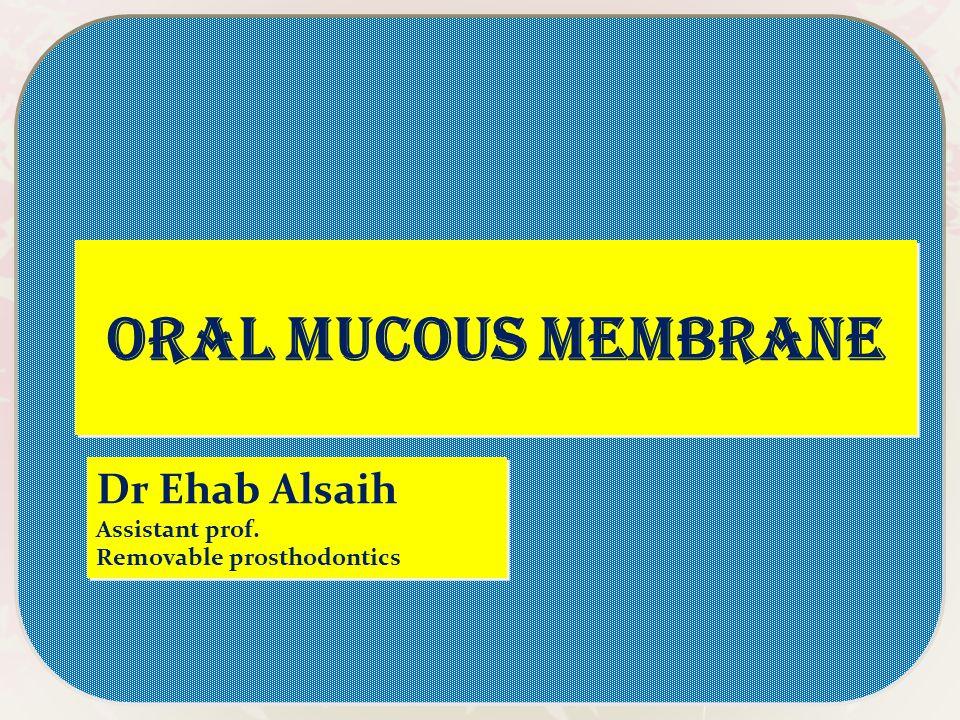 Oral mucous membrane Dr Ehab Alsaih Assistant prof.