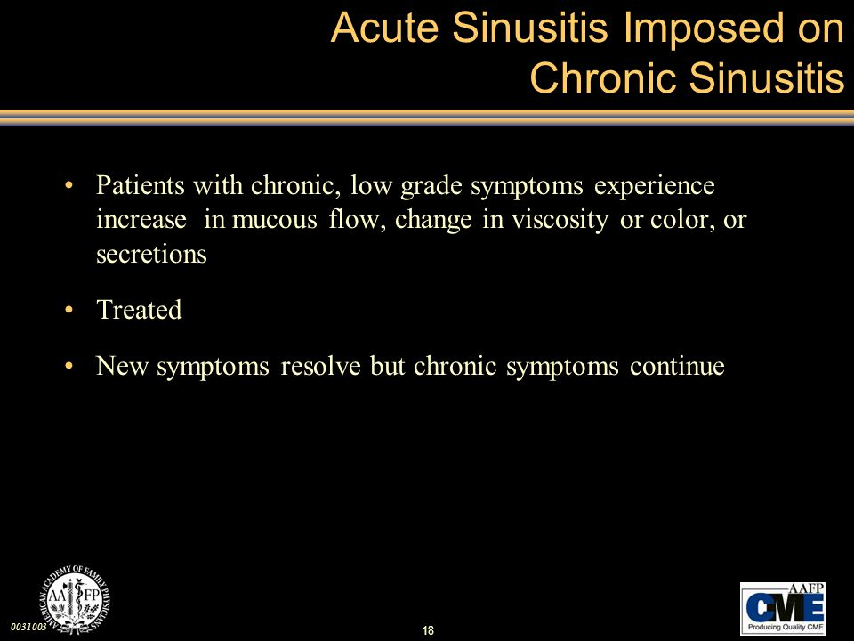 0031003 18 Acute Sinusitis Imposed on Chronic Sinusitis Patients with chronic, low grade symptoms experience increase in mucous flow, change in viscos