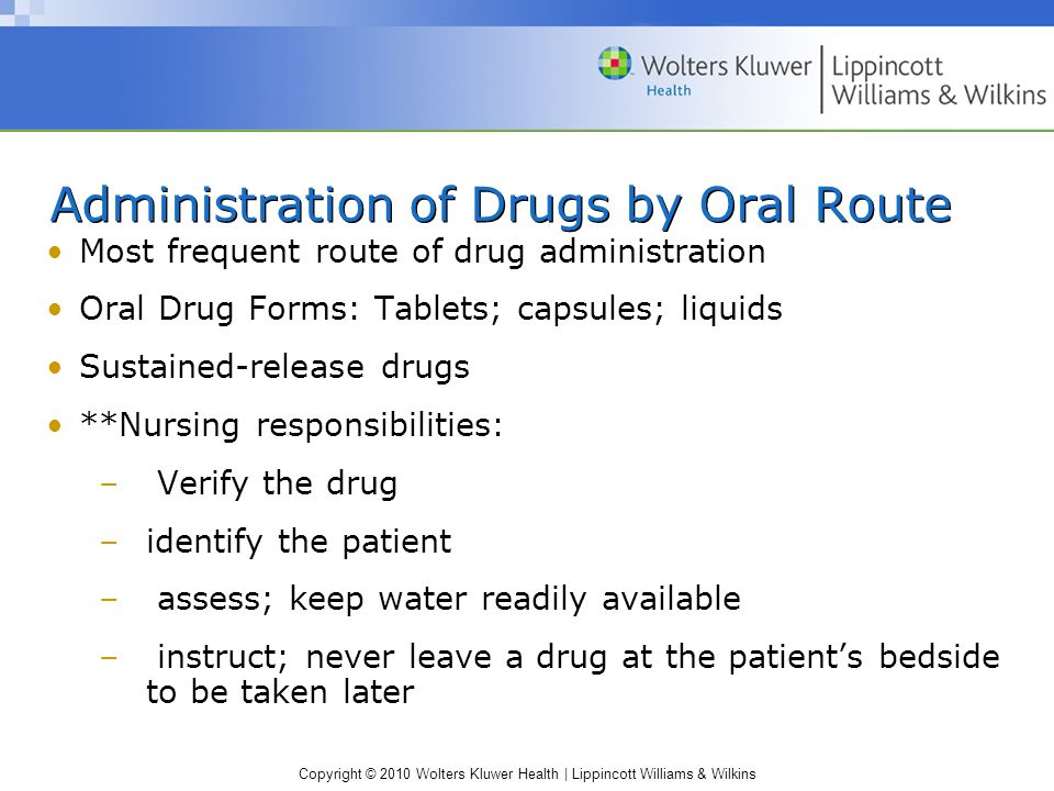 Copyright © 2010 Wolters Kluwer Health | Lippincott Williams & Wilkins Administration of Drugs by Oral Route Most frequent route of drug administratio