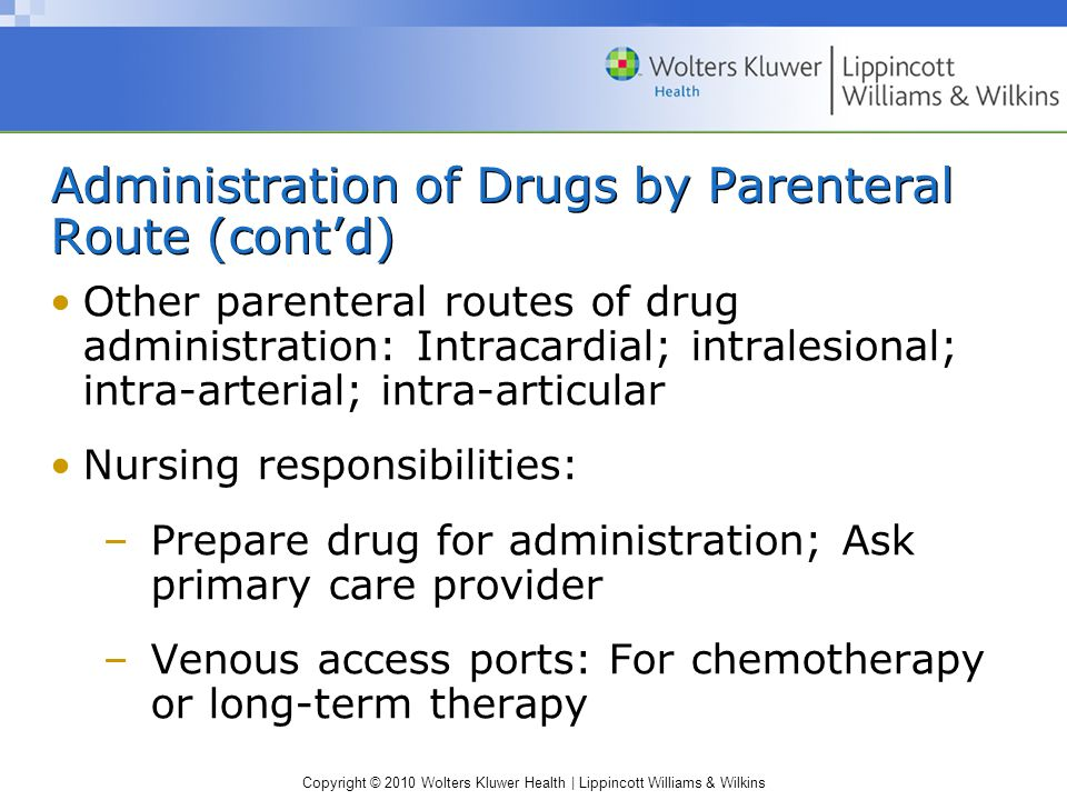 Copyright © 2010 Wolters Kluwer Health | Lippincott Williams & Wilkins Administration of Drugs by Parenteral Route (cont'd) Other parenteral routes of drug administration: Intracardial; intralesional; intra-arterial; intra-articular Nursing responsibilities: –Prepare drug for administration; Ask primary care provider –Venous access ports: For chemotherapy or long-term therapy