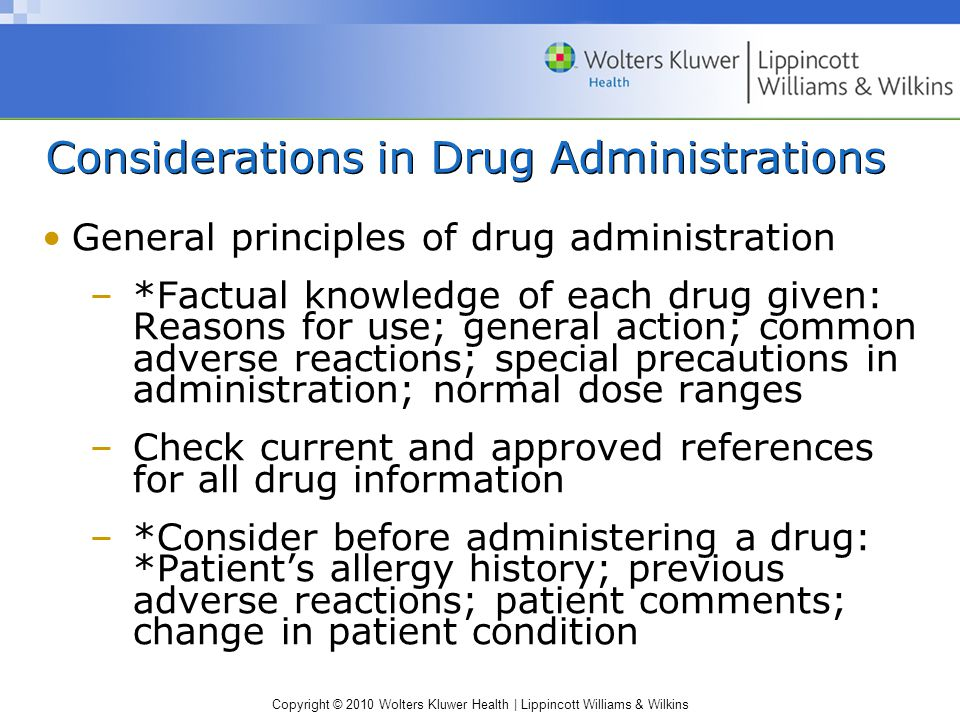 Copyright © 2010 Wolters Kluwer Health | Lippincott Williams & Wilkins Considerations in Drug Administrations General principles of drug administration –*Factual knowledge of each drug given: Reasons for use; general action; common adverse reactions; special precautions in administration; normal dose ranges –Check current and approved references for all drug information –*Consider before administering a drug: *Patient's allergy history; previous adverse reactions; patient comments; change in patient condition