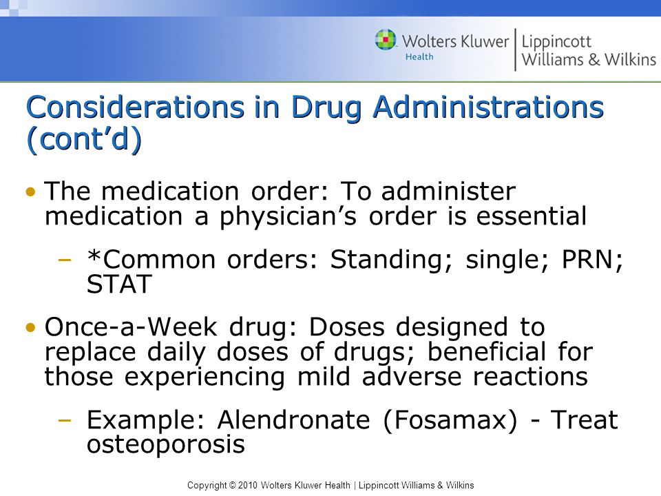 Copyright © 2010 Wolters Kluwer Health | Lippincott Williams & Wilkins Considerations in Drug Administrations (cont'd) The medication order: To administer medication a physician's order is essential –*Common orders: Standing; single; PRN; STAT Once-a-Week drug: Doses designed to replace daily doses of drugs; beneficial for those experiencing mild adverse reactions –Example: Alendronate (Fosamax) - Treat osteoporosis
