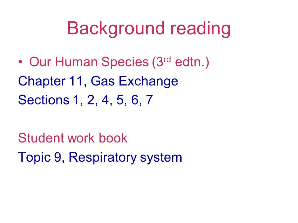 Background reading Our Human Species (3 rd edtn.) Chapter 11, Gas Exchange Sections 1, 2, 4, 5, 6, 7 Student work book Topic 9, Respiratory system