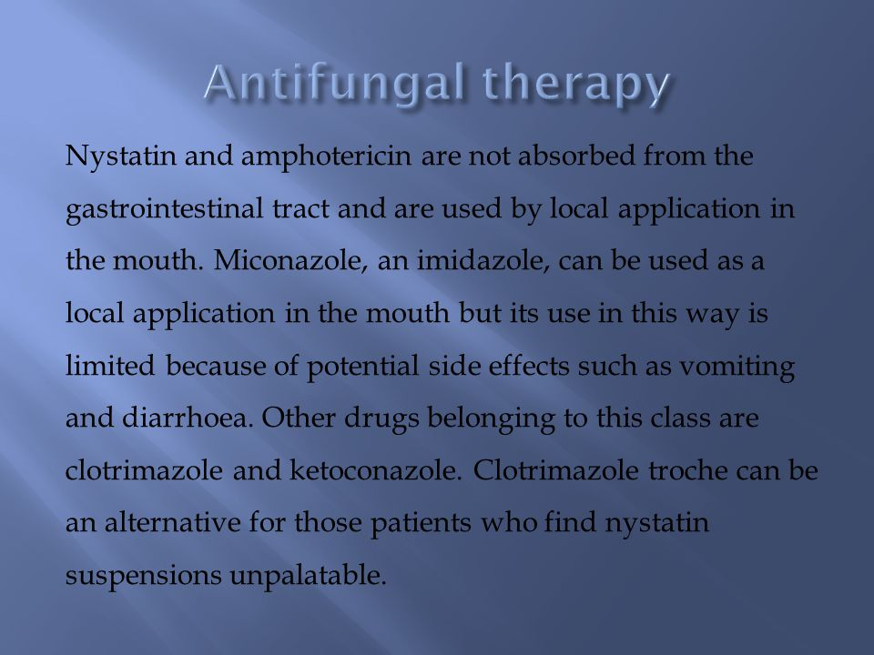 Nystatin and amphotericin are not absorbed from the gastrointestinal tract and are used by local application in the mouth.