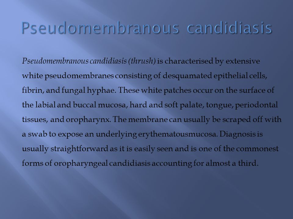Pseudomembranous candidiasis (thrush) is characterised by extensive white pseudomembranes consisting of desquamated epithelial cells, fibrin, and fung