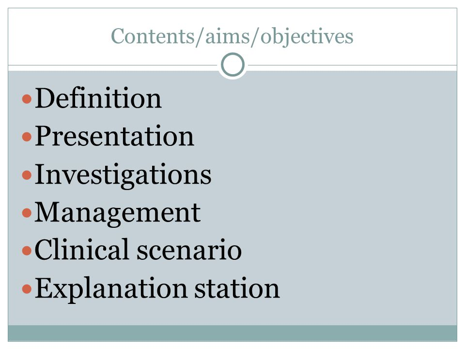 Contents/aims/objectives Definition Presentation Investigations Management Clinical scenario Explanation station