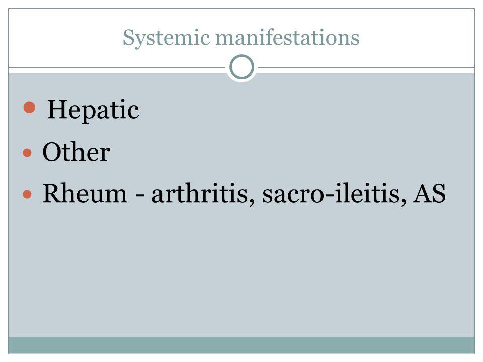 Systemic manifestations Hepatic Other Rheum - arthritis, sacro-ileitis, AS