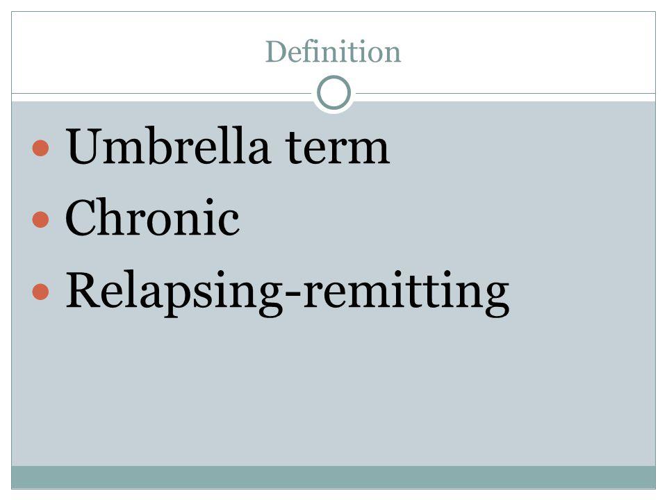 Definition Umbrella term Chronic Relapsing-remitting