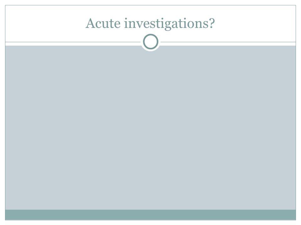 Acute investigations?