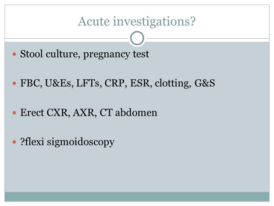 Stool culture, pregnancy test FBC, U&Es, LFTs, CRP, ESR, clotting, G&S Erect CXR, AXR, CT abdomen ?flexi sigmoidoscopy