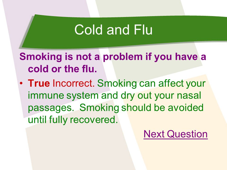 Cold and Flu Smoking is not a problem if you have a cold or the flu.