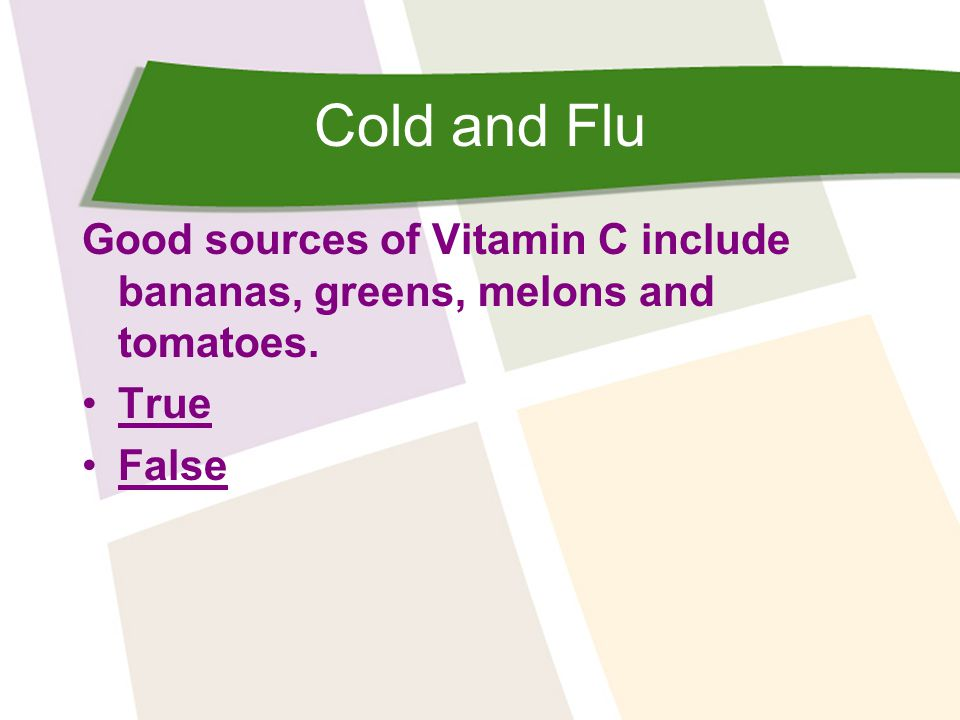 Cold and Flu Good sources of Vitamin C include bananas, greens, melons and tomatoes. True False