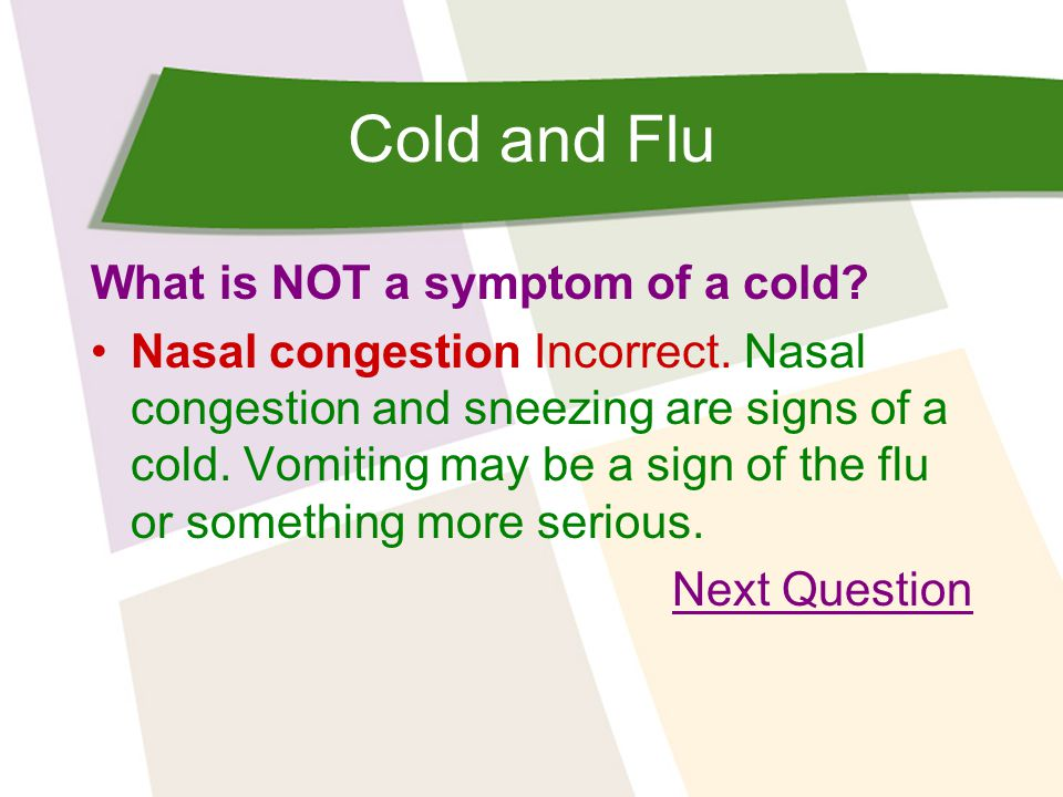 Cold and Flu What is NOT a symptom of a cold.Vomiting Correct.