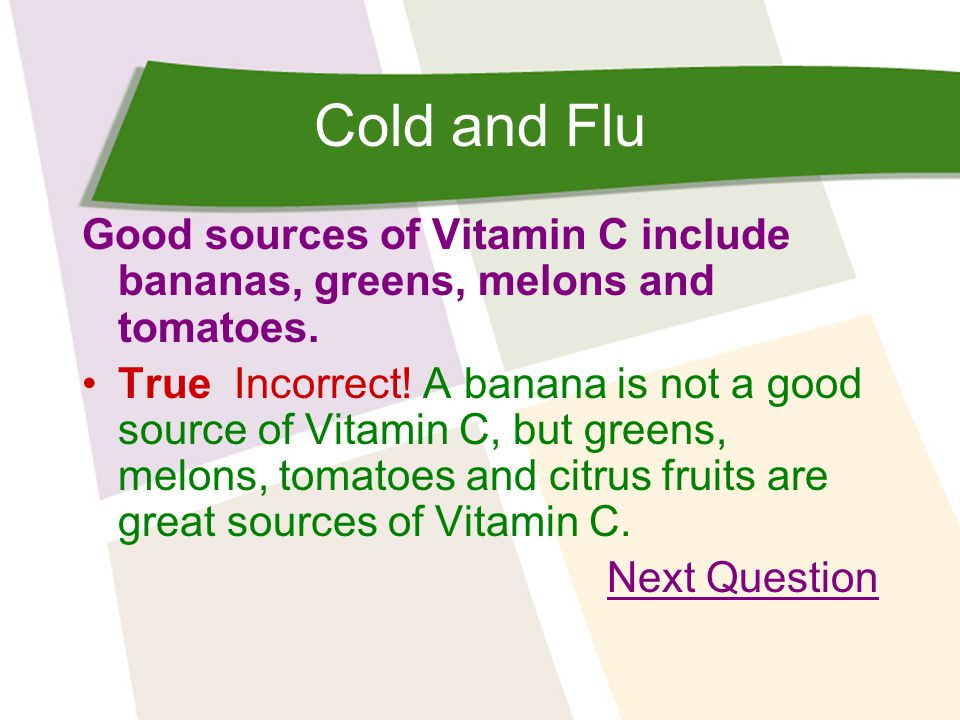 Cold and Flu Good sources of Vitamin C include bananas, greens, melons and tomatoes.