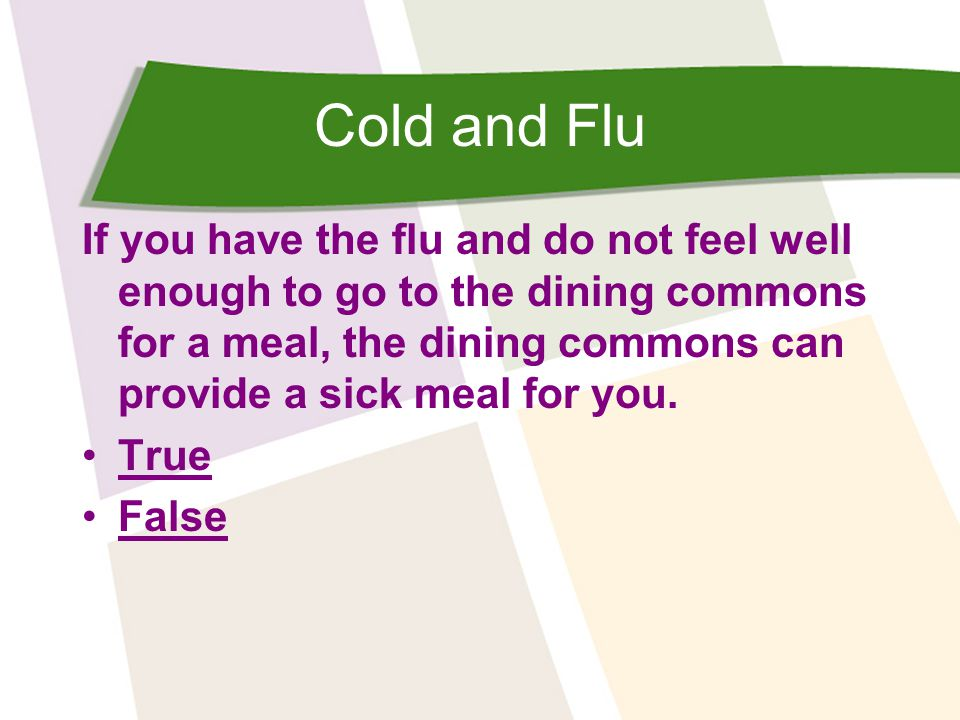 Cold and Flu If you have the flu and do not feel well enough to go to the dining commons for a meal, the dining commons can provide a sick meal for you.