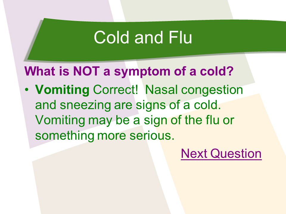 Cold and Flu What is NOT a symptom of a cold. Vomiting Correct.