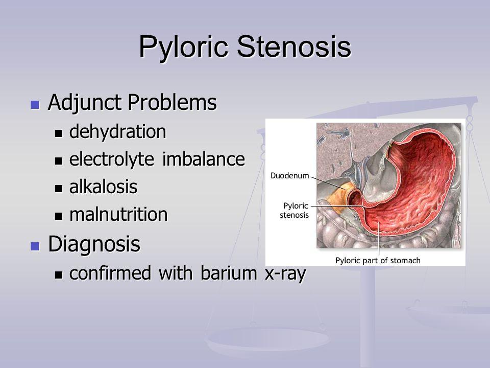 Pyloric Stenosis Adjunct Problems Adjunct Problems dehydration dehydration electrolyte imbalance electrolyte imbalance alkalosis alkalosis malnutritio