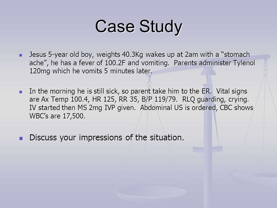 """Case Study Jesus 5-year old boy, weights 40.3Kg wakes up at 2am with a """"stomach ache"""", he has a fever of 100.2F and vomiting. Parents administer Tylen"""