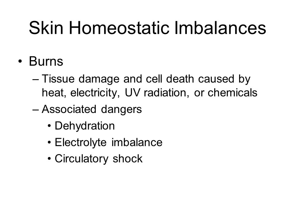 Skin Homeostatic Imbalances Burns –Tissue damage and cell death caused by heat, electricity, UV radiation, or chemicals –Associated dangers Dehydratio
