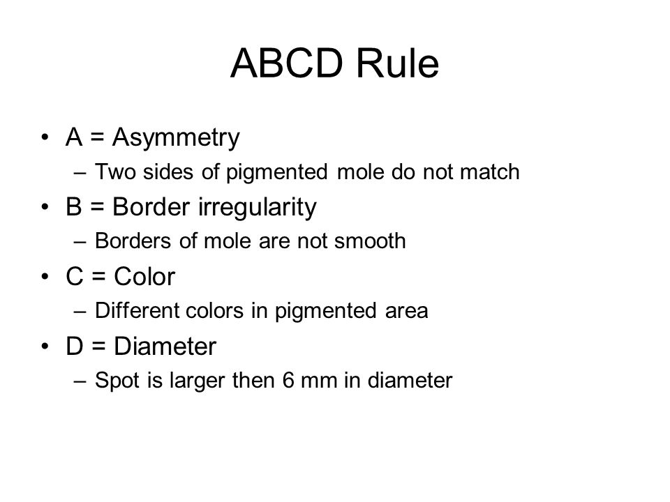 ABCD Rule A = Asymmetry –Two sides of pigmented mole do not match B = Border irregularity –Borders of mole are not smooth C = Color –Different colors