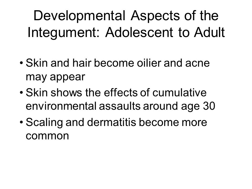Developmental Aspects of the Integument: Adolescent to Adult Skin and hair become oilier and acne may appear Skin shows the effects of cumulative envi
