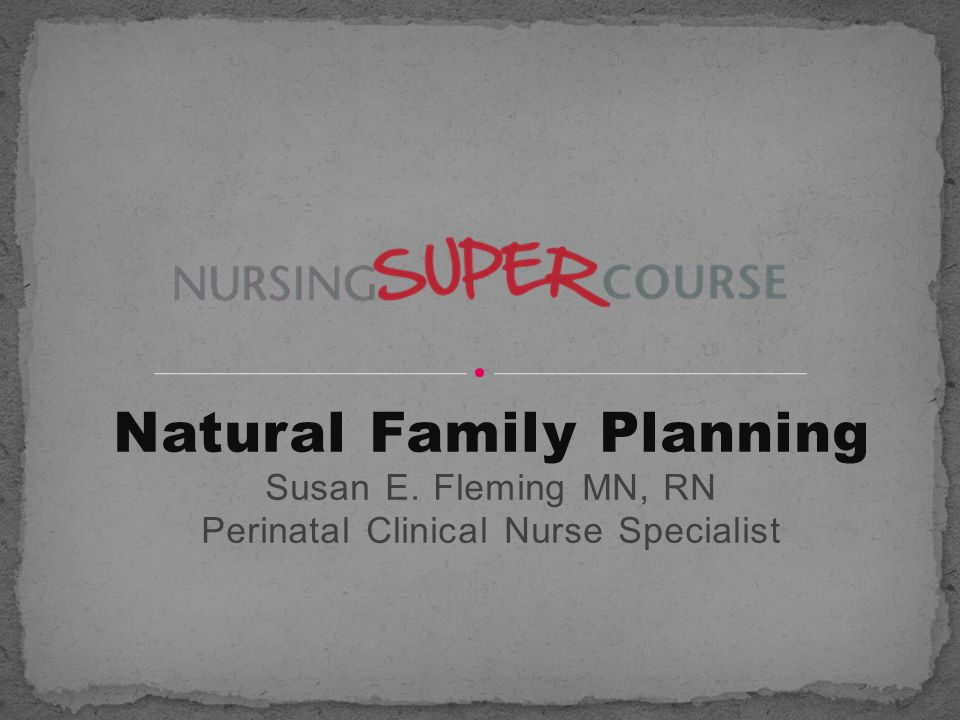 Natural Family Planning Susan E. Fleming MN, RN Perinatal Clinical Nurse Specialist