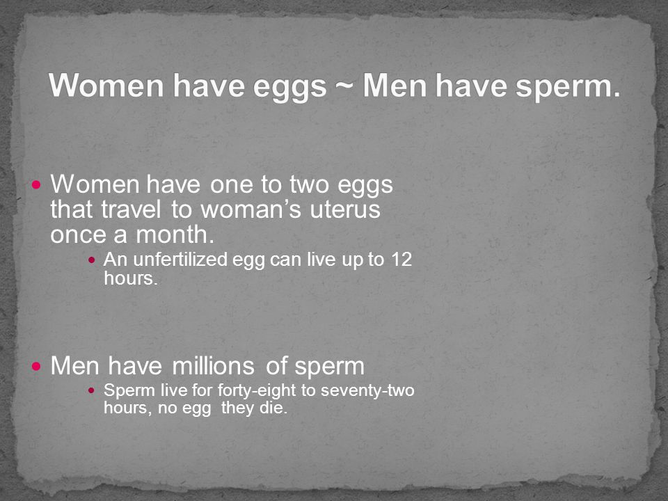 Women have one to two eggs that travel to woman's uterus once a month.