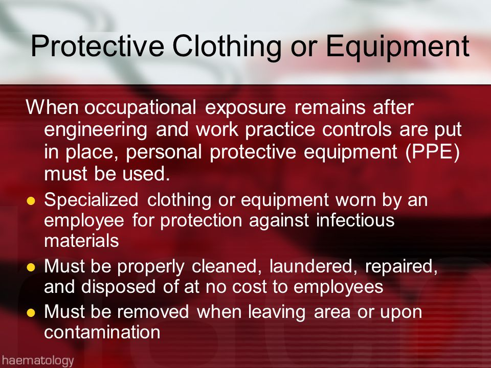 Protective Clothing or Equipment When occupational exposure remains after engineering and work practice controls are put in place, personal protective equipment (PPE) must be used.