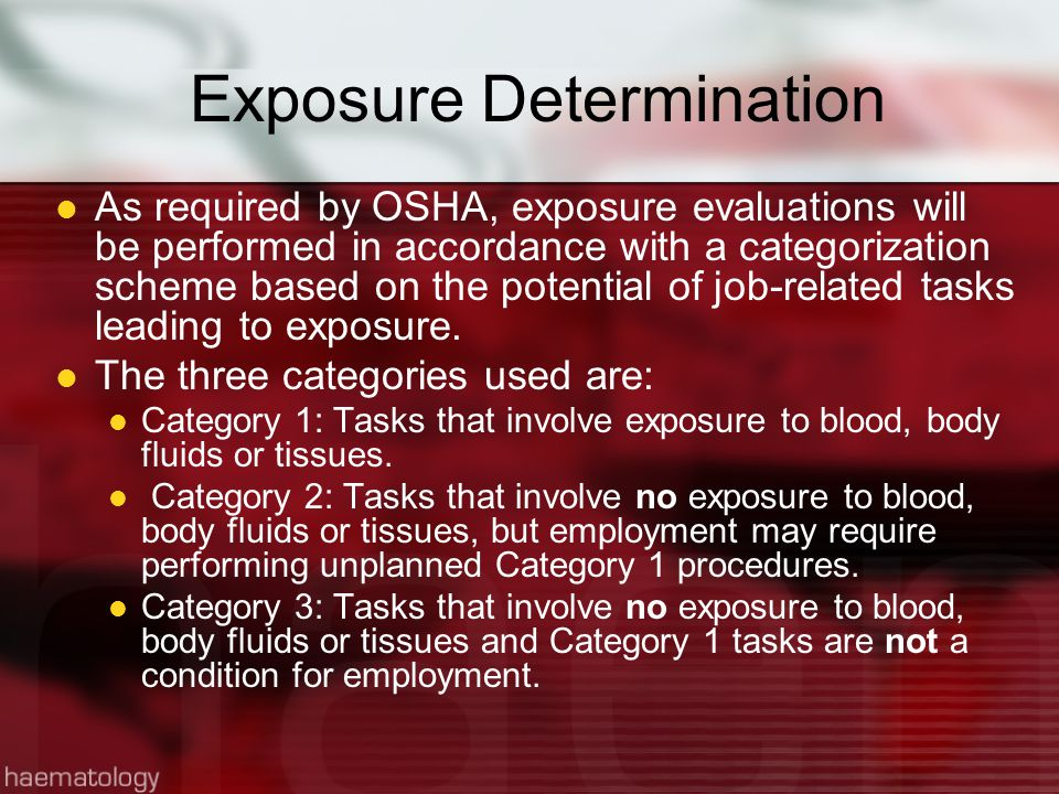 Exposure Determination As required by OSHA, exposure evaluations will be performed in accordance with a categorization scheme based on the potential of job-related tasks leading to exposure.