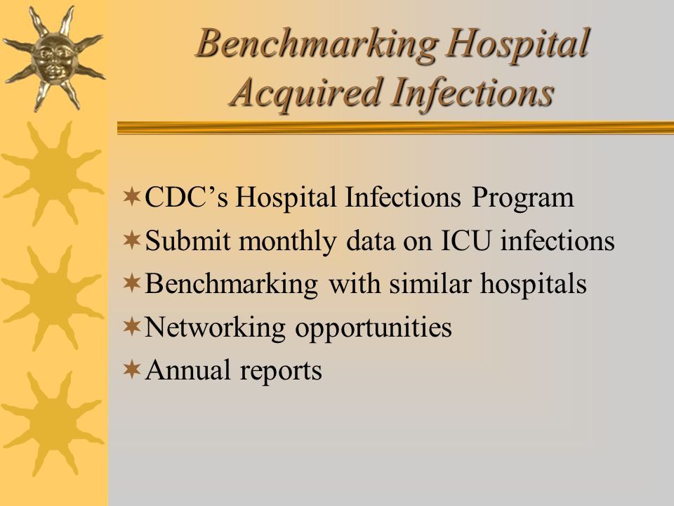 Benchmarking Hospital Acquired Infections  CDC's Hospital Infections Program  Submit monthly data on ICU infections  Benchmarking with similar hosp