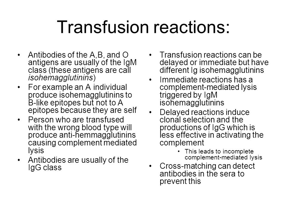 Transfusion reactions: Antibodies of the A,B, and O antigens are usually of the IgM class (these antigens are call isohemagglutinins) For example an A individual produce isohemagglutinins to B-like epitopes but not to A epitopes because they are self Person who are transfused with the wrong blood type will produce anti-hemmagglutinins causing complement mediated lysis Antibodies are usually of the IgG class Transfusion reactions can be delayed or immediate but have different Ig isohemagglutinins Immediate reactions has a complement-mediated lysis triggered by IgM isohemagglutinins Delayed reactions induce clonal selection and the productions of IgG which is less effective in activating the complement This leads to incomplete complement-mediated lysis Cross-matching can detect antibodies in the sera to prevent this