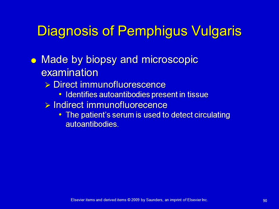 90 Elsevier items and derived items © 2009 by Saunders, an imprint of Elsevier Inc. Diagnosis of Pemphigus Vulgaris  Made by biopsy and microscopic e