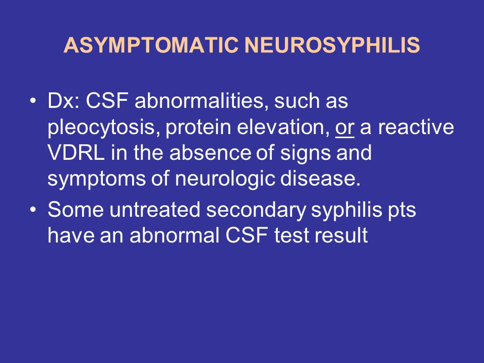 ASYMPTOMATIC NEUROSYPHILIS Dx: CSF abnormalities, such as pleocytosis, protein elevation, or a reactive VDRL in the absence of signs and symptoms of n