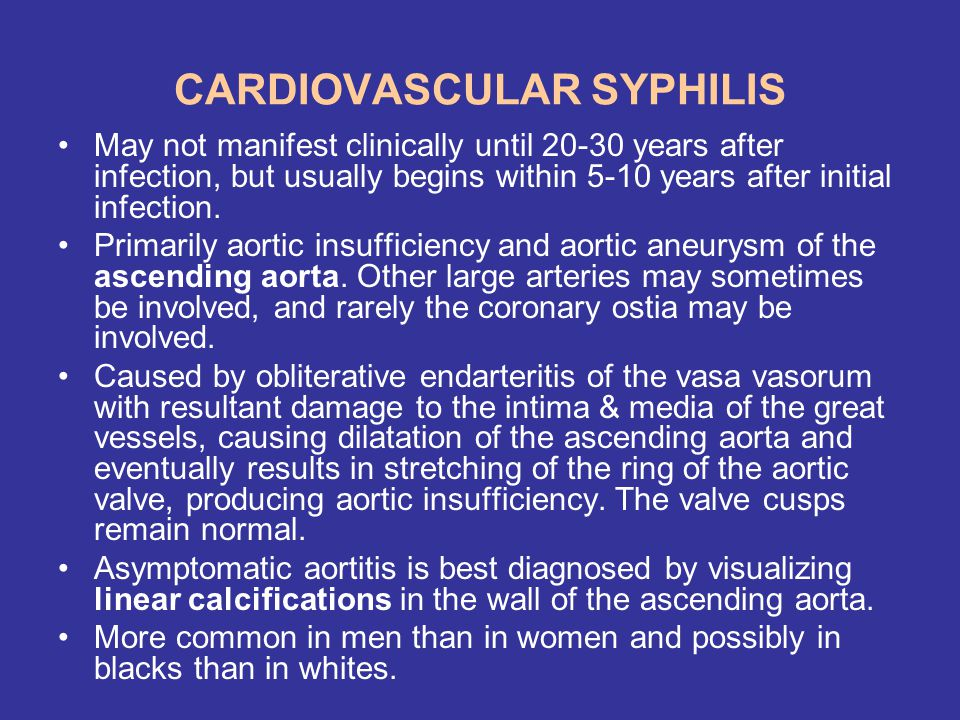 CARDIOVASCULAR SYPHILIS May not manifest clinically until 20-30 years after infection, but usually begins within 5-10 years after initial infection. P