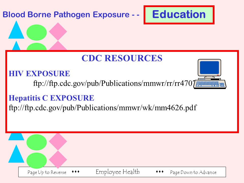 Page Up to Reverse  Employee Health  Page Down to Advance Blood Borne Pathogen Exposure - - CDC RESOURCES HIV EXPOSURE ftp://ftp.cdc.gov/pub/Publications/mmwr/rr/rr4707.pdf Hepatitis C EXPOSURE ftp://ftp.cdc.gov/pub/Publications/mmwr/wk/mm4626.pdf Education