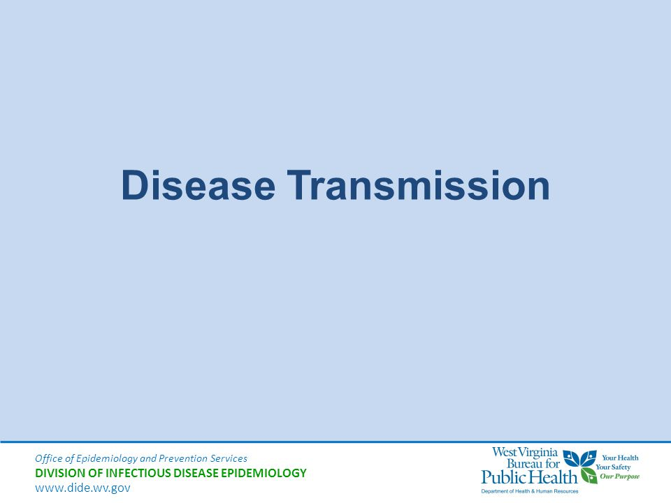 Office of Epidemiology and Prevention Services DIVISION OF INFECTIOUS DISEASE EPIDEMIOLOGY www.dide.wv.gov Disease Transmission